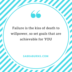 Failure is the kiss of death to willpower, so set goals that are achievable for YOU